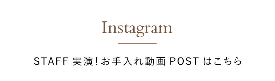 Instagram STAFF実演!お手入れ動画POSTはこちら